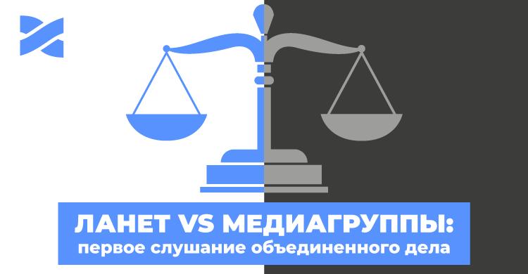 Сеть Ланет наступает: 2 августа – судебное заседание сразу против четырех медиагрупп