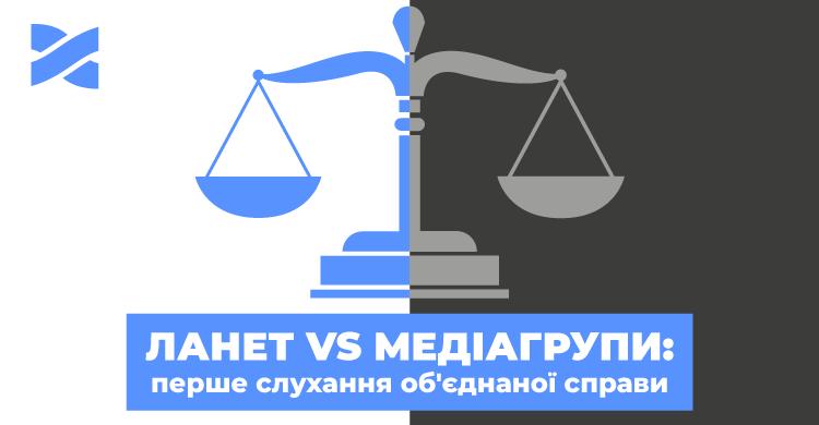 Мережа Ланет наступає: 2 серпня — перше судове засідання одразу проти чотирьох медіагруп